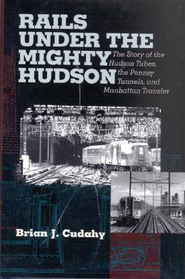 Rails Under the Mighty Hudson: The Story of the Hudson Tubes, the Pennsylvania Tunnels, and Manhattan Transfer - Hudson Valley Heritage (Paperback)