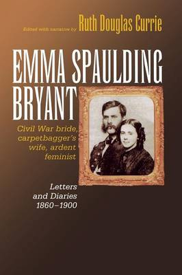 Emma Spaulding Bryant: Civil War Bride, Carpetbagger's Wife, Ardent Feminist: Letters 1860-1900 - Reconstructing America (Paperback)
