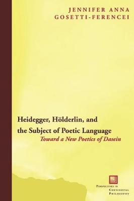 Heidegger, Hoelderlin, and the Subject of Poetic Language: Toward a New Poetics of Dasein - Perspectives in Continental Philosophy (Paperback)