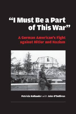 """I Must be a Part of this War"": A German American's Fight against Hitler and Nazism - World War II: The Global, Human, and Ethical Dimension (Hardback)"
