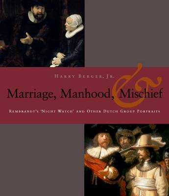 Manhood, Marriage, and Mischief: Rembrandt's 'Night Watch' and Other Dutch Group Portraits (Hardback)