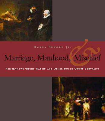 Manhood, Marriage, and Mischief: Rembrandt's 'Night Watch' and Other Dutch Group Portraits (Paperback)