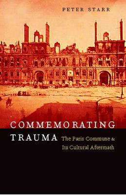 Commemorating Trauma: The Paris Commune and Its Cultural Aftermath (Hardback)
