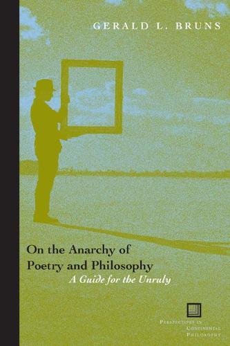 On the Anarchy of Poetry and Philosophy: A Guide for the Unruly - Perspectives in Continental Philosophy (Hardback)