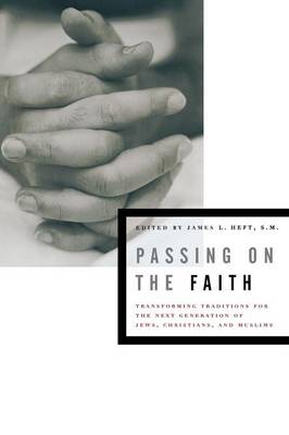 Passing on the Faith: Transforming Traditions for the Next Generation of Jews, Christians, and Muslims - Abrahamic Dialogues (Paperback)