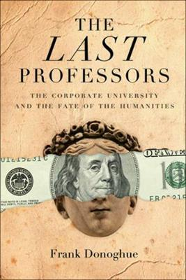 The Last Professors: The Corporate University and the Fate of the Humanities (Paperback)