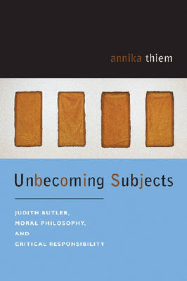 Unbecoming Subjects: Judith Butler, Moral Philosophy, and Critical Responsibility (Paperback)