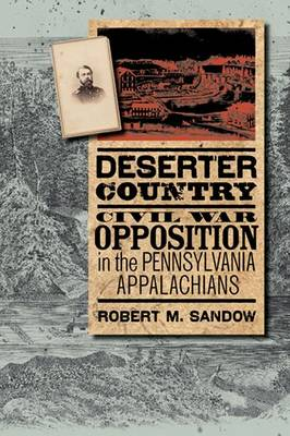 Deserter Country: Civil War Opposition in the Pennsylvania Appalachians - The North's Civil War (Paperback)