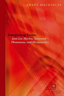 Interpreting Excess: Jean-Luc Marion, Saturated Phenomena, and Hermeneutics - Perspectives in Continental Philosophy (Hardback)