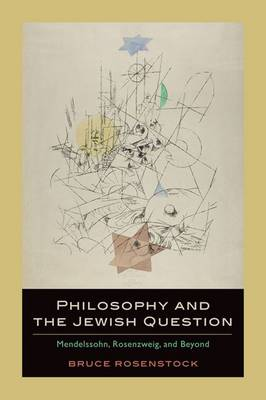 Philosophy and the Jewish Question: Mendelssohn, Rosenzweig, and Beyond (Hardback)