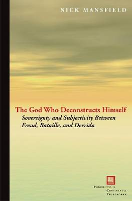 The God Who Deconstructs Himself: Sovereignty and Subjectivity Between Freud, Bataille, and Derrida - Perspectives in Continental Philosophy (Paperback)