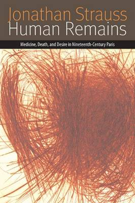 Human Remains: Medicine, Death, and Desire in Nineteenth-Century Paris - Forms of Living (Hardback)