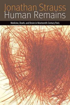 Human Remains: Medicine, Death, and Desire in Nineteenth-Century Paris - Forms of Living (Paperback)
