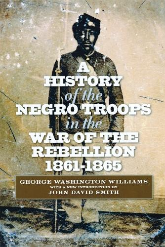 A History of the Negro Troops in the War of the Rebellion, 1861-1865 - The North's Civil War (Paperback)