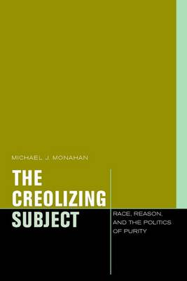The Creolizing Subject: Race, Reason, and the Politics of Purity - Just Ideas (Hardback)