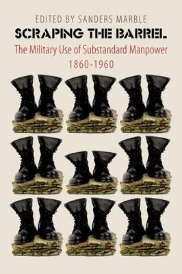Scraping the Barrel: The Military Use of Substandard Manpower, 1860-1960 (Hardback)