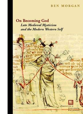On Becoming God: Late Medieval Mysticism and the Modern Western Self - Perspectives in Continental Philosophy (Hardback)