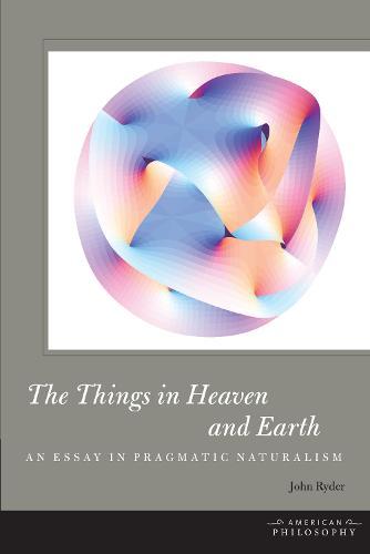 The Things in Heaven and Earth: An Essay in Pragmatic Naturalism - American Philosophy (Hardback)