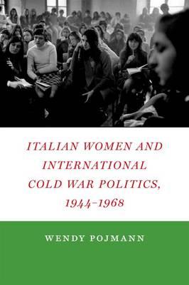 Italian Women and International Cold War Politics, 1944-1968 (Hardback)