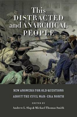 This Distracted and Anarchical People: New Answers for Old Questions about the Civil War-Era North - The North's Civil War (Hardback)