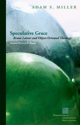 Speculative Grace: Bruno Latour and Object-Oriented Theology - Perspectives in Continental Philosophy (Hardback)