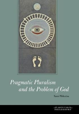 Pragmatic Pluralism and the Problem of God - American Philosophy (Hardback)