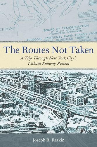 The Routes Not Taken: A Trip Through New York City's Unbuilt Subway System (Hardback)