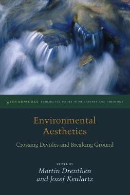 Environmental Aesthetics: Crossing Divides and Breaking Ground - Groundworks: Ecological Issues in Philosophy and Theology (Paperback)