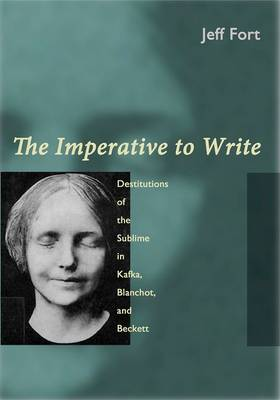 The Imperative to Write: Destitutions of the Sublime in Kafka, Blanchot, and Beckett (Hardback)