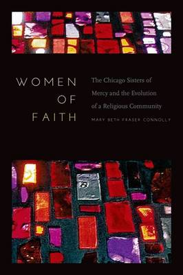 Women of Faith: The Chicago Sisters of Mercy and the Evolution of a Religious Community (Hardback)