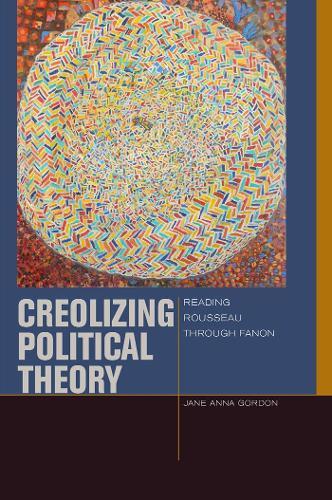 Creolizing Political Theory: Reading Rousseau through Fanon - Just Ideas (Hardback)