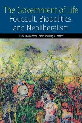 The Government of Life: Foucault, Biopolitics, and Neoliberalism - Forms of Living (Paperback)