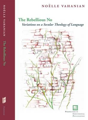 The Rebellious No: Variations on a Secular Theology of Language - Perspectives in Continental Philosophy (Hardback)