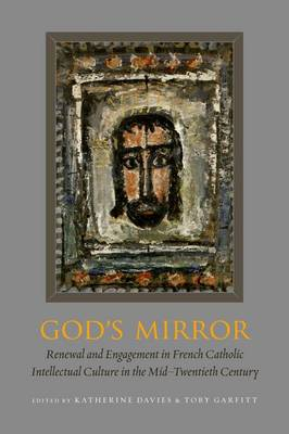 God's Mirror: Renewal and Engagement in French Catholic Intellectual Culture in the Mid-Twentieth Century (Hardback)