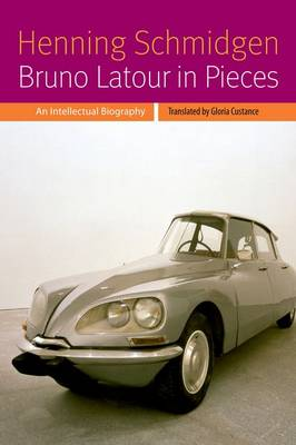 Bruno Latour in Pieces: An Intellectual Biography - Forms of Living (Hardback)