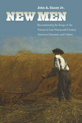 New Men: Reconstructing the Image of the Veteran in Late-Nineteenth-Century American Literature and Culture - Reconstructing America (Hardback)