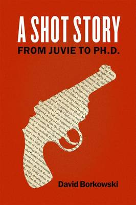 A Shot Story: From Juvie to Ph.D. (Hardback)