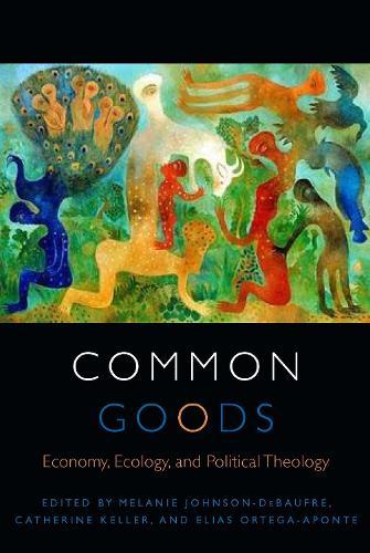 Common Goods: Economy, Ecology, and Political Theology - Transdisciplinary Theological Colloquia (Hardback)
