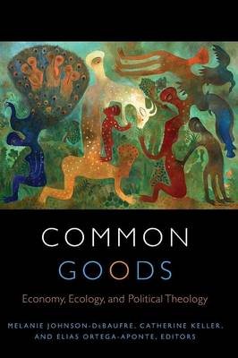 Common Goods: Economy, Ecology, and Political Theology - Transdisciplinary Theological Colloquia (Paperback)