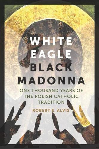 White Eagle, Black Madonna: One Thousand Years of the Polish Catholic Tradition (Hardback)