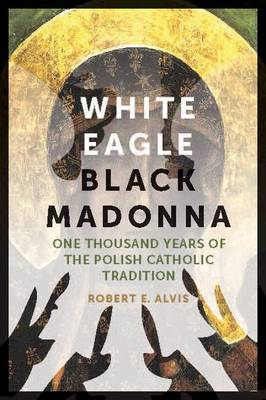 White Eagle, Black Madonna: One Thousand Years of the Polish Catholic Tradition (Paperback)