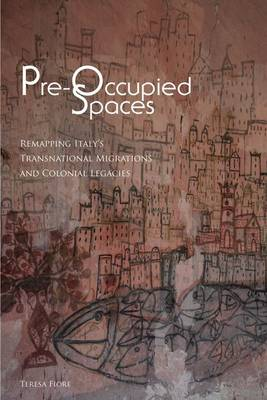 Pre-Occupied Spaces: Remapping Italy's Transnational Migrations and Colonial Legacies - Critical Studies in Italian America (Hardback)