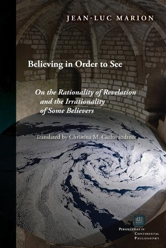 Believing in Order to See: On the Rationality of Revelation and the Irrationality of Some Believers - Perspectives in Continental Philosophy (Paperback)