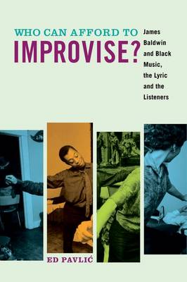 Who Can Afford to Improvise?: James Baldwin and Black Music, the Lyric and the Listeners (Paperback)