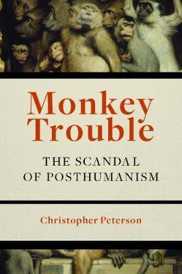 Monkey Trouble: The Scandal of Posthumanism (Hardback)