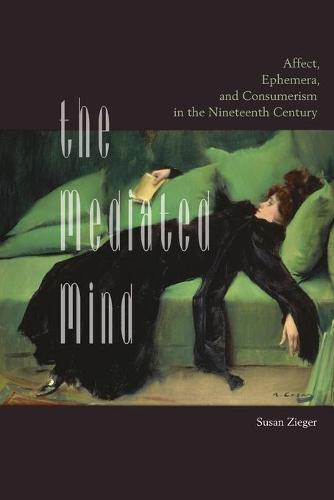 The Mediated Mind: Affect, Ephemera, and Consumerism in the Nineteenth Century (Paperback)