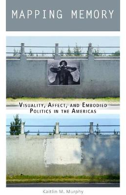 Mapping Memory: Visuality, Affect, and Embodied Politics in the Americas (Hardback)
