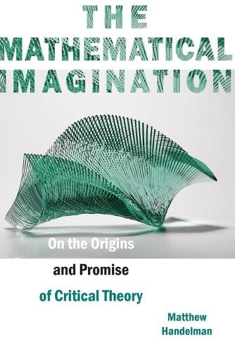 The Mathematical Imagination: On the Origins and Promise of Critical Theory (Paperback)