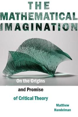 The Mathematical Imagination: On the Origins and Promise of Critical Theory (Hardback)