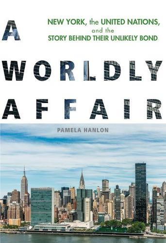 A Worldly Affair: New York, the United Nations, and the Story Behind Their Unlikely Bond (Paperback)